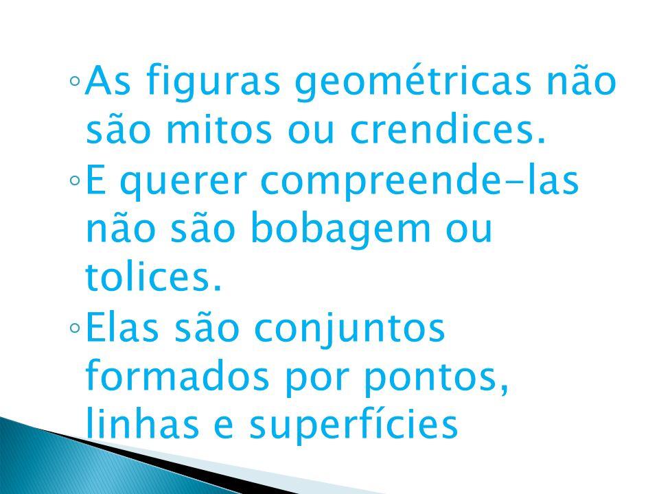 As figuras geométricas não são mitos ou crendices. E querer compreende-las não são bobagem ou tolices. Elas são conjuntos formados por pontos, linhas