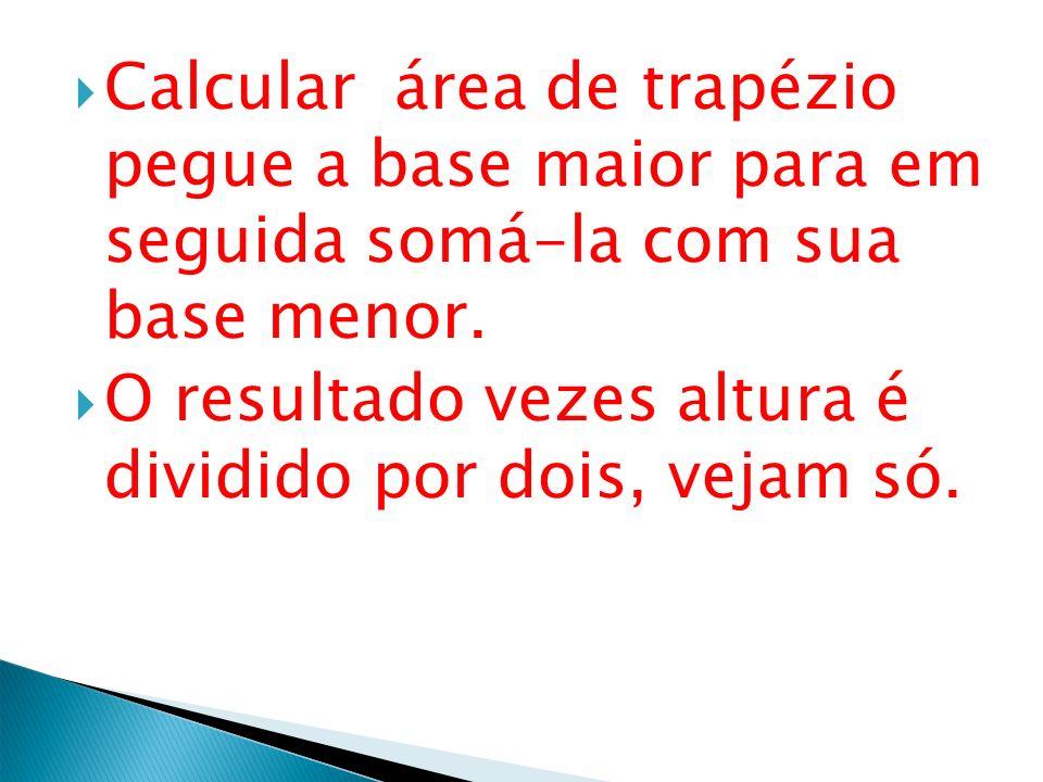 Calcular área de trapézio pegue a base maior para em seguida somá-la com sua base menor. O resultado vezes altura é dividido por dois, vejam só.
