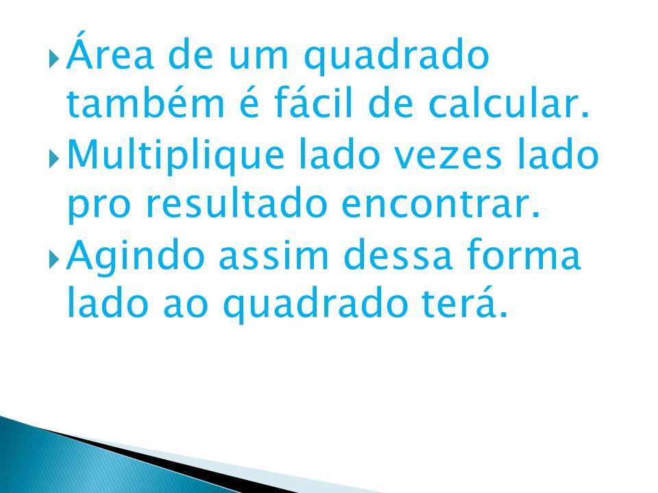 Área de um quadrado também é fácil de calcular. Multiplique lado vezes lado pro resultado encontrar. Agindo assim dessa forma lado ao quadrado terá.