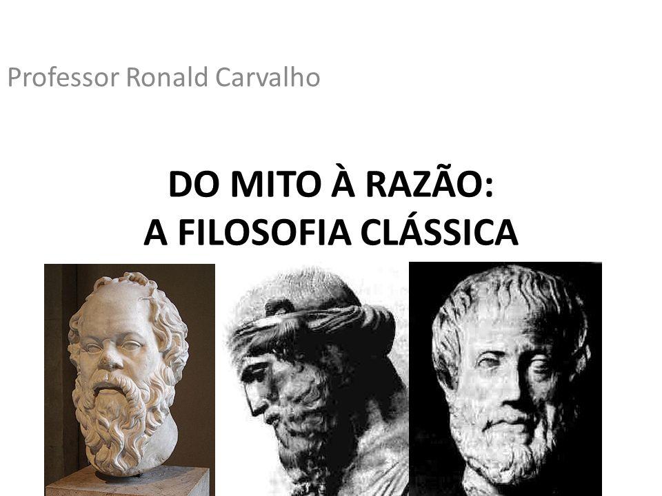 DO MITO À RAZÃO: A FILOSOFIA CLÁSSICA Professor Ronald Carvalho