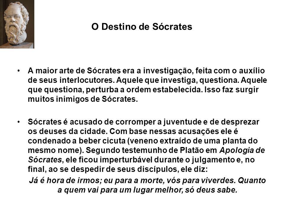 O Destino de Sócrates A maior arte de Sócrates era a investigação, feita com o auxílio de seus interlocutores. Aquele que investiga, questiona. Aquele