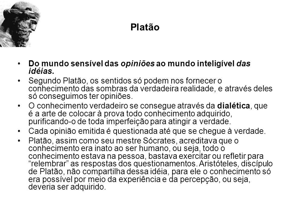 Platão Do mundo sensível das opiniões ao mundo inteligível das idéias. Segundo Platão, os sentidos só podem nos fornecer o conhecimento das sombras da