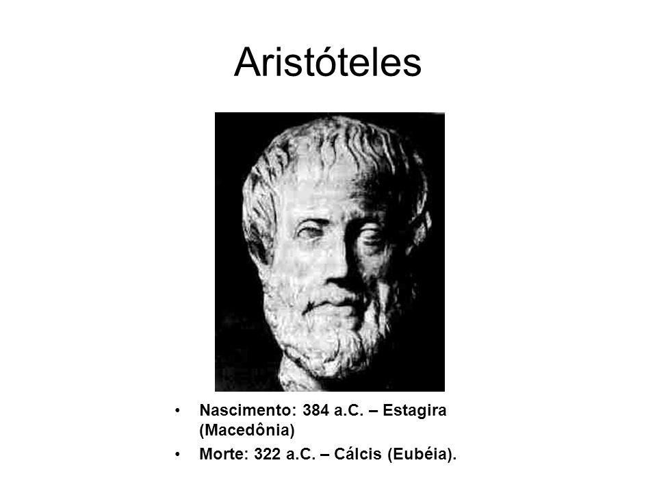 Aristóteles Nascimento: 384 a.C. – Estagira (Macedônia) Morte: 322 a.C. – Cálcis (Eubéia).