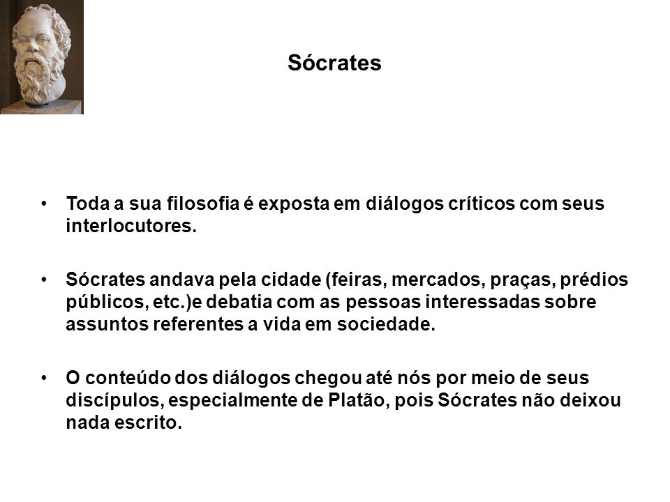 Sócrates Toda a sua filosofia é exposta em diálogos críticos com seus interlocutores. Sócrates andava pela cidade (feiras, mercados, praças, prédios p