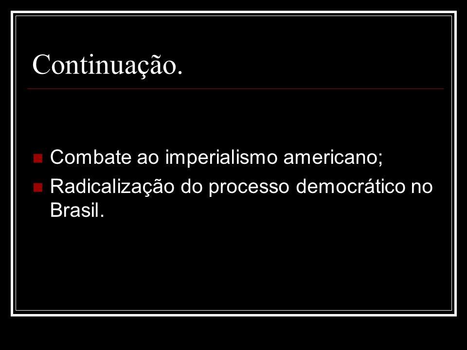 Continuação. Combate ao imperialismo americano; Radicalização do processo democrático no Brasil.