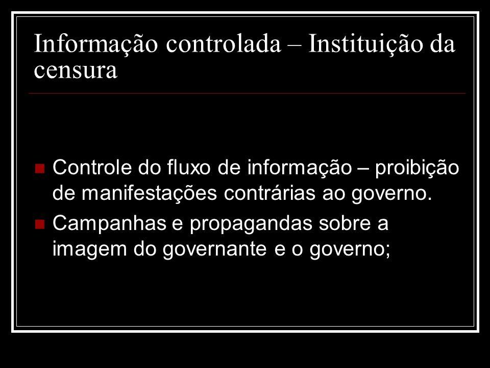 Informação controlada – Instituição da censura Controle do fluxo de informação – proibição de manifestações contrárias ao governo. Campanhas e propaga