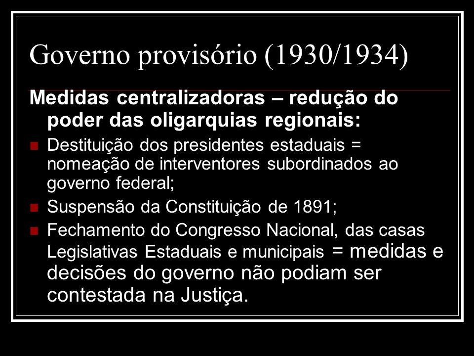 Governo provisório (1930/1934) Medidas centralizadoras – redução do poder das oligarquias regionais: Destituição dos presidentes estaduais = nomeação
