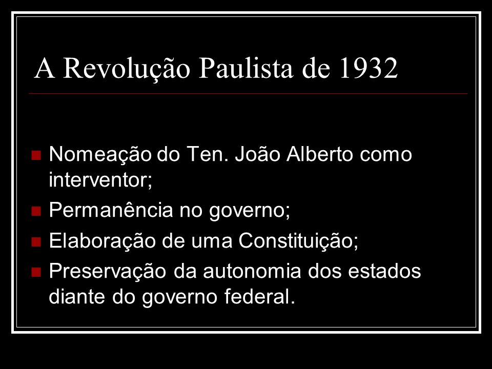 A Revolução Paulista de 1932 Nomeação do Ten. João Alberto como interventor; Permanência no governo; Elaboração de uma Constituição; Preservação da au
