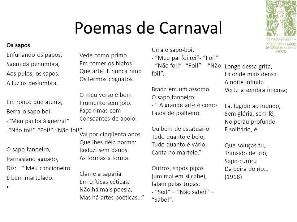 Poemas de Carnaval Os sapos Enfunando os papos, Saem da penumbra, Aos pulos, os sapos. A luz os deslumbra. Em ronco que aterra, Berra o sapo-boi: -Meu