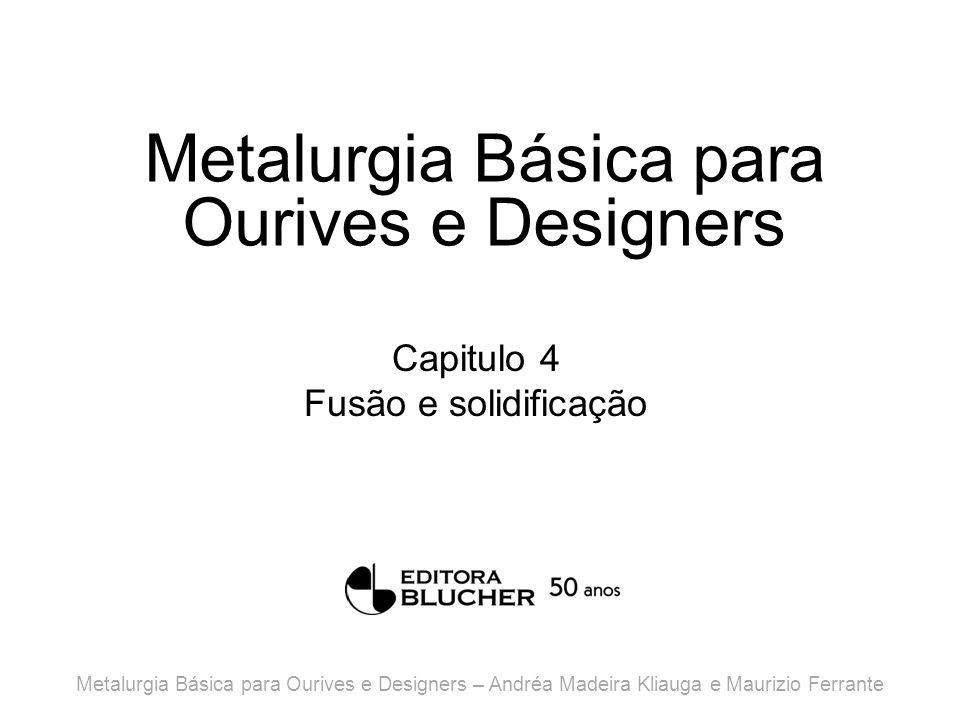 Metalurgia Básica para Ourives e Designers Capitulo 4 Fusão e solidificação Metalurgia Básica para Ourives e Designers – Andréa Madeira Kliauga e Maurizio Ferrante