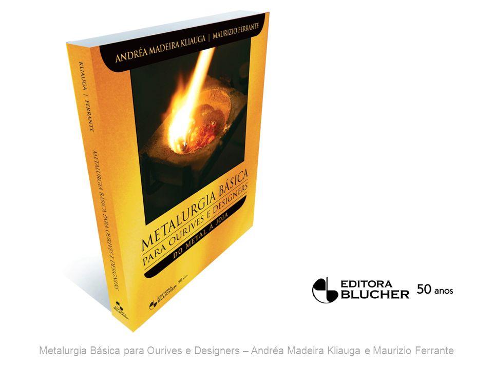 Metalurgia Básica para Ourives e Designers – Andréa Madeira Kliauga e Maurizio Ferrante