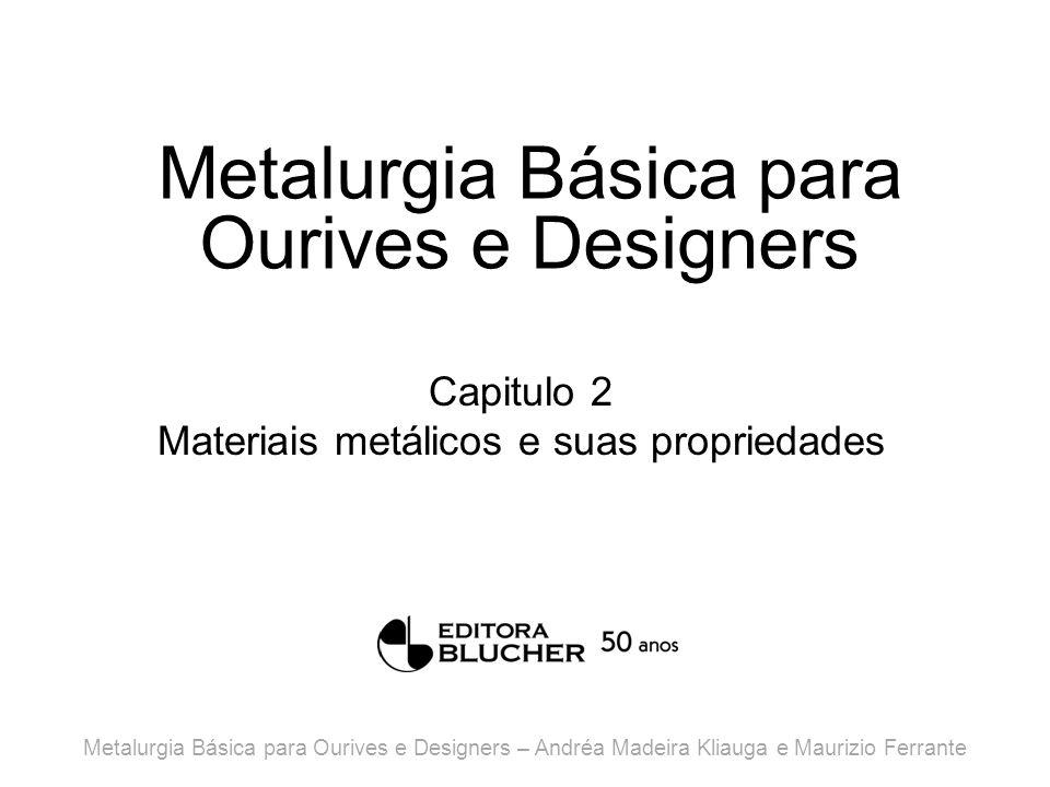 Metalurgia Básica para Ourives e Designers Capitulo 2 Materiais metálicos e suas propriedades Metalurgia Básica para Ourives e Designers – Andréa Madeira Kliauga e Maurizio Ferrante