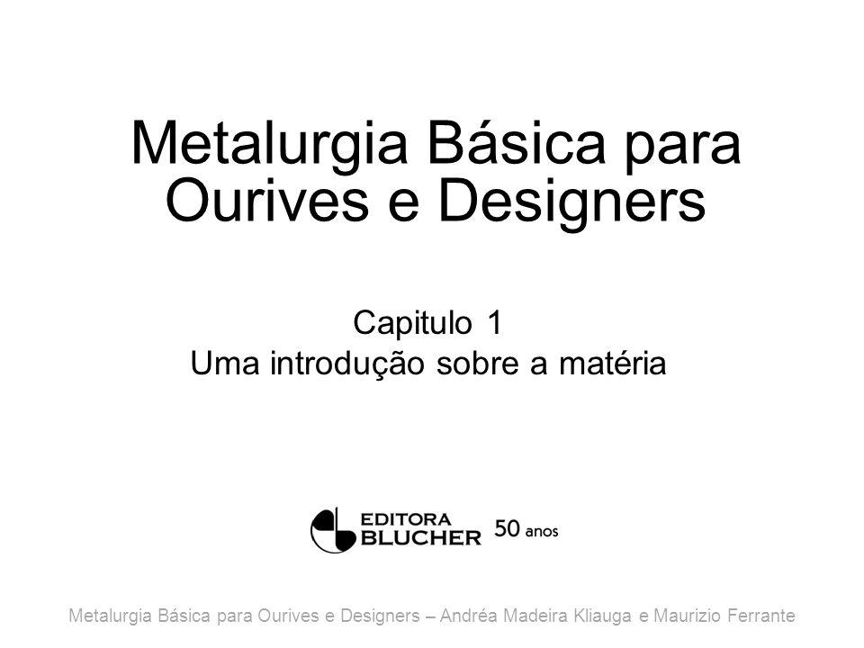Metalurgia Básica para Ourives e Designers Capitulo 1 Uma introdução sobre a matéria Metalurgia Básica para Ourives e Designers – Andréa Madeira Kliauga e Maurizio Ferrante