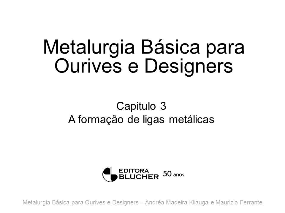 Metalurgia Básica para Ourives e Designers Capitulo 3 A formação de ligas metálicas Metalurgia Básica para Ourives e Designers – Andréa Madeira Kliauga e Maurizio Ferrante