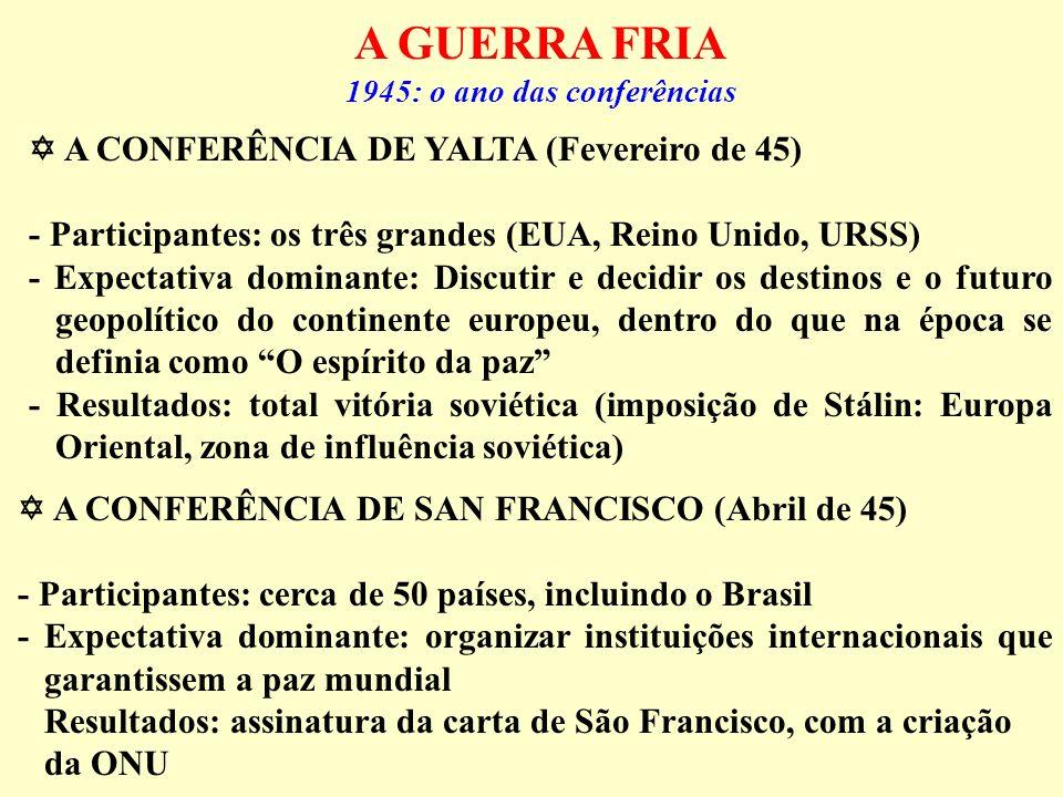 A GUERRA FRIA 1945: o ano das conferências A CONFERÊNCIA DE YALTA (Fevereiro de 45) - Participantes: os três grandes (EUA, Reino Unido, URSS) - Expect