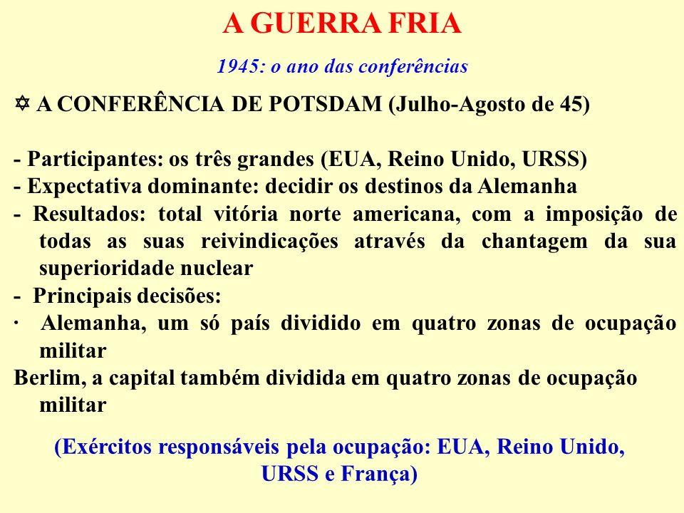 (Exércitos responsáveis pela ocupação: EUA, Reino Unido, URSS e França) A CONFERÊNCIA DE POTSDAM (Julho-Agosto de 45) - Participantes: os três grandes