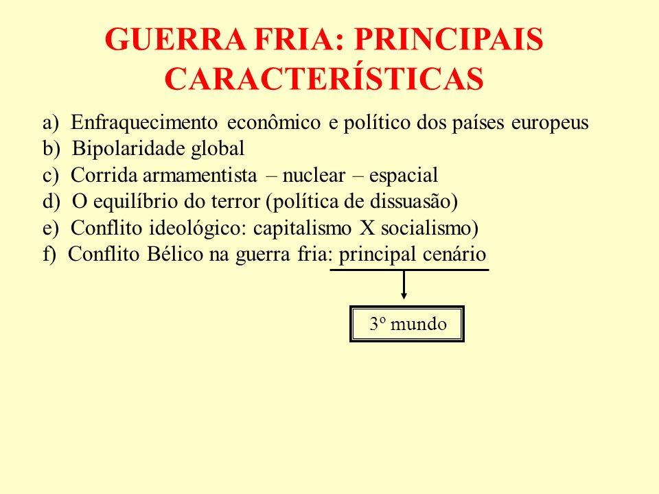GUERRA FRIA: PRINCIPAIS CARACTERÍSTICAS a) Enfraquecimento econômico e político dos países europeus b) Bipolaridade global c) Corrida armamentista – n