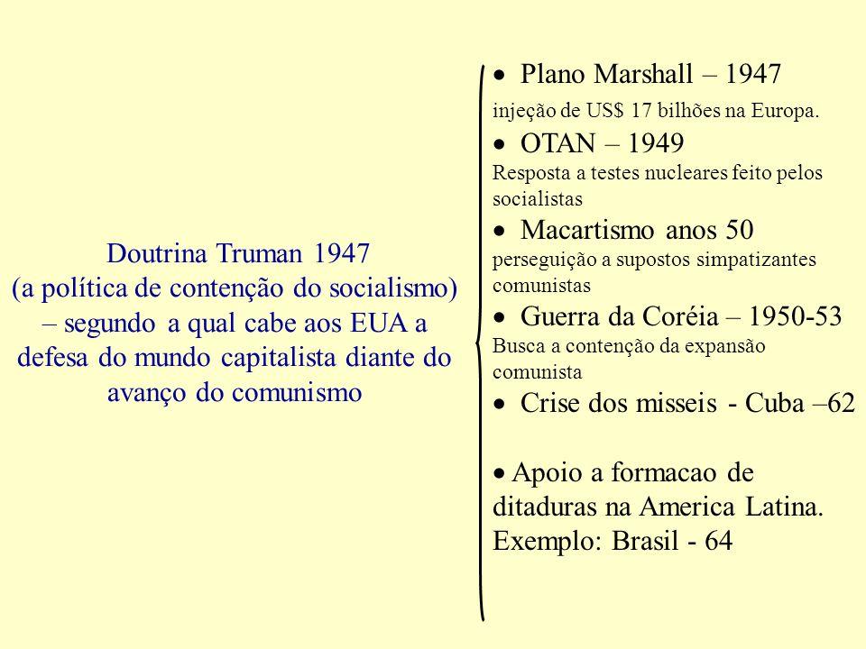 Doutrina Truman 1947 (a política de contenção do socialismo) – segundo a qual cabe aos EUA a defesa do mundo capitalista diante do avanço do comunismo