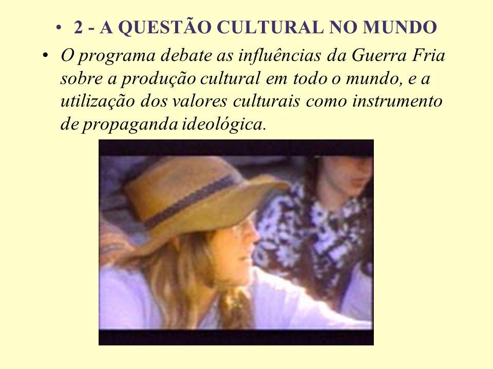 2 - A QUESTÃO CULTURAL NO MUNDO O programa debate as influências da Guerra Fria sobre a produção cultural em todo o mundo, e a utilização dos valores