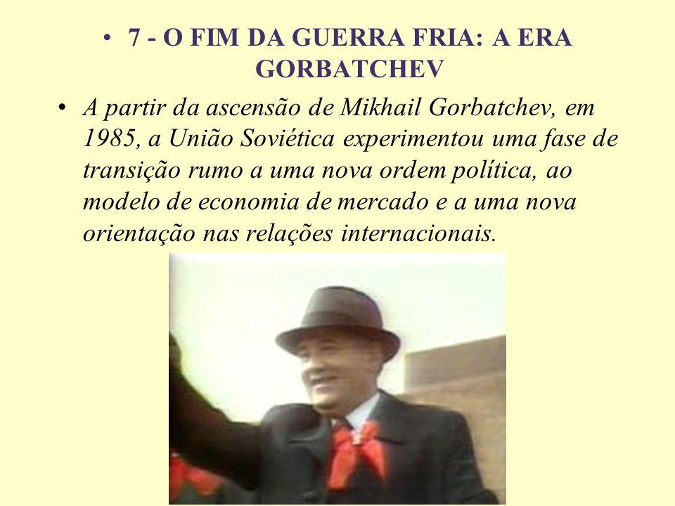 7 - O FIM DA GUERRA FRIA: A ERA GORBATCHEV A partir da ascensão de Mikhail Gorbatchev, em 1985, a União Soviética experimentou uma fase de transição r