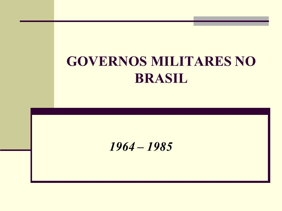 GOVERNOS MILITARES NO BRASIL 1964 – 1985