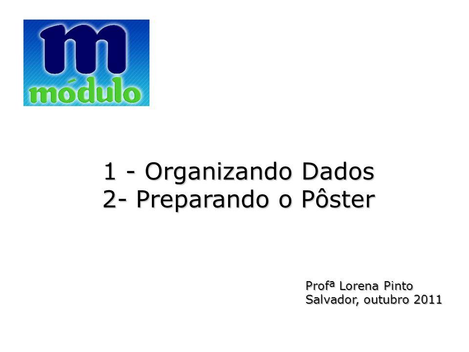 1 - Organizando Dados 2- Preparando o Pôster Profª Lorena Pinto Salvador, outubro 2011