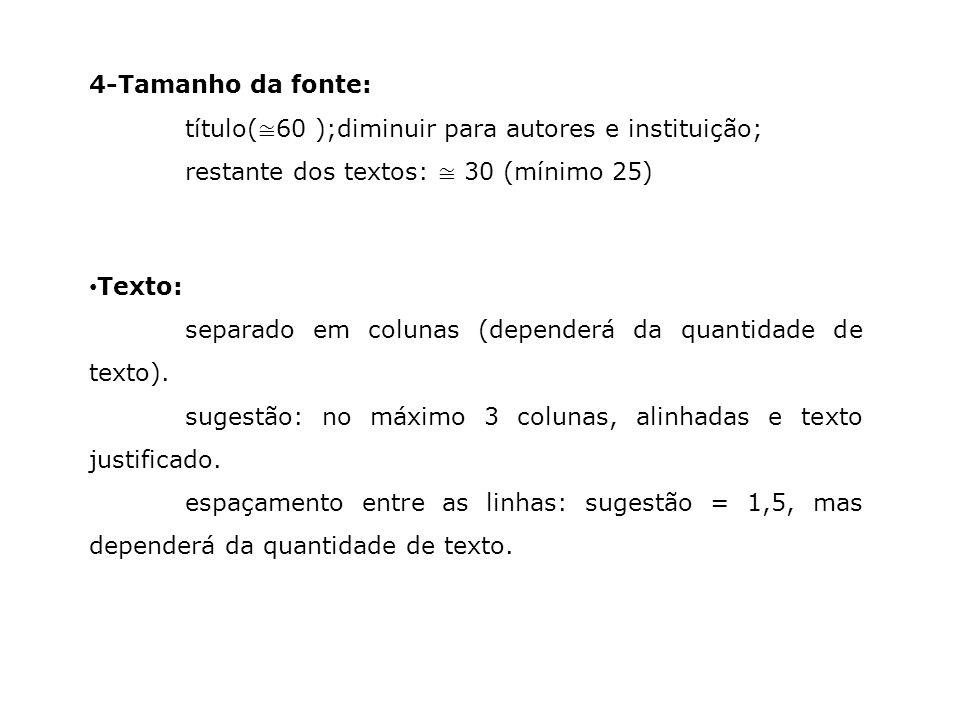 4-Tamanho da fonte: título( 60 );diminuir para autores e instituição; restante dos textos: 30 (mínimo 25) Texto: separado em colunas (dependerá da qua