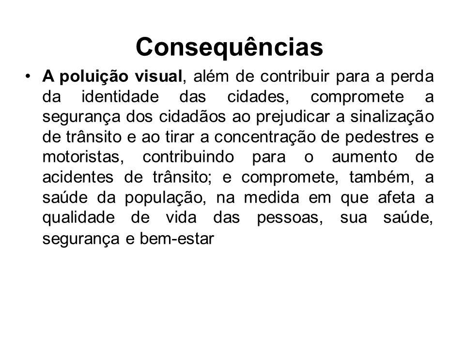 Consequências A poluição visual, além de contribuir para a perda da identidade das cidades, compromete a segurança dos cidadãos ao prejudicar a sinali