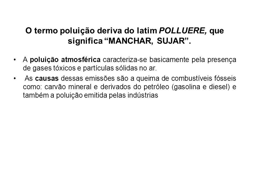 O termo poluição deriva do latim POLLUERE, que significa MANCHAR, SUJAR. A poluição atmosférica caracteriza-se basicamente pela presença de gases tóxi