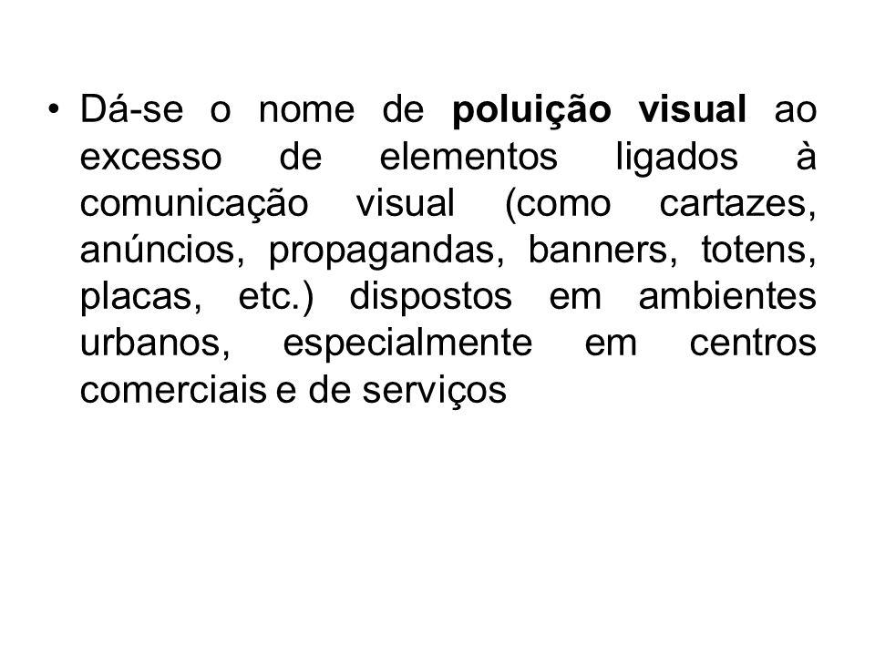 Dá-se o nome de poluição visual ao excesso de elementos ligados à comunicação visual (como cartazes, anúncios, propagandas, banners, totens, placas, e