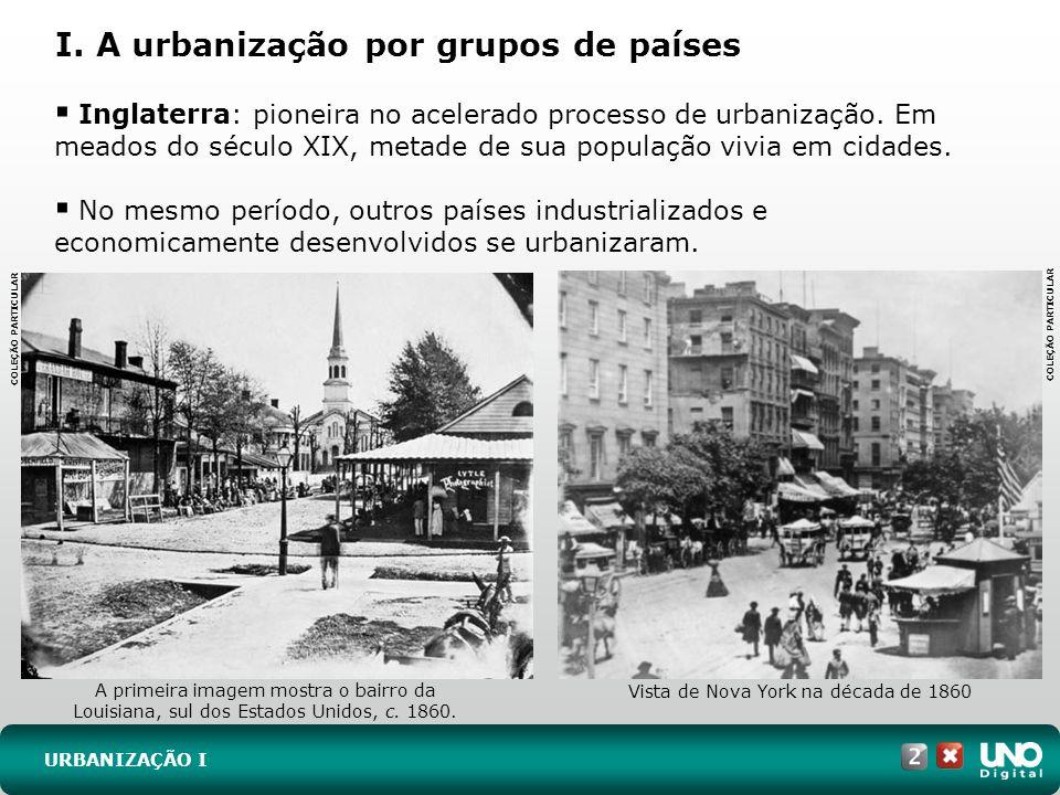 I. A urbanização por grupos de países URBANIZAÇÃO I Inglaterra: pioneira no acelerado processo de urbanização. Em meados do século XIX, metade de sua