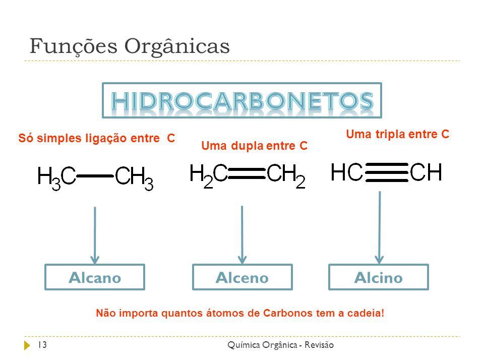 Funções Orgânicas Alcano Alceno Alcino 13Química Orgânica - Revisão Só simples ligação entre C Uma dupla entre C Uma tripla entre C Não importa quanto