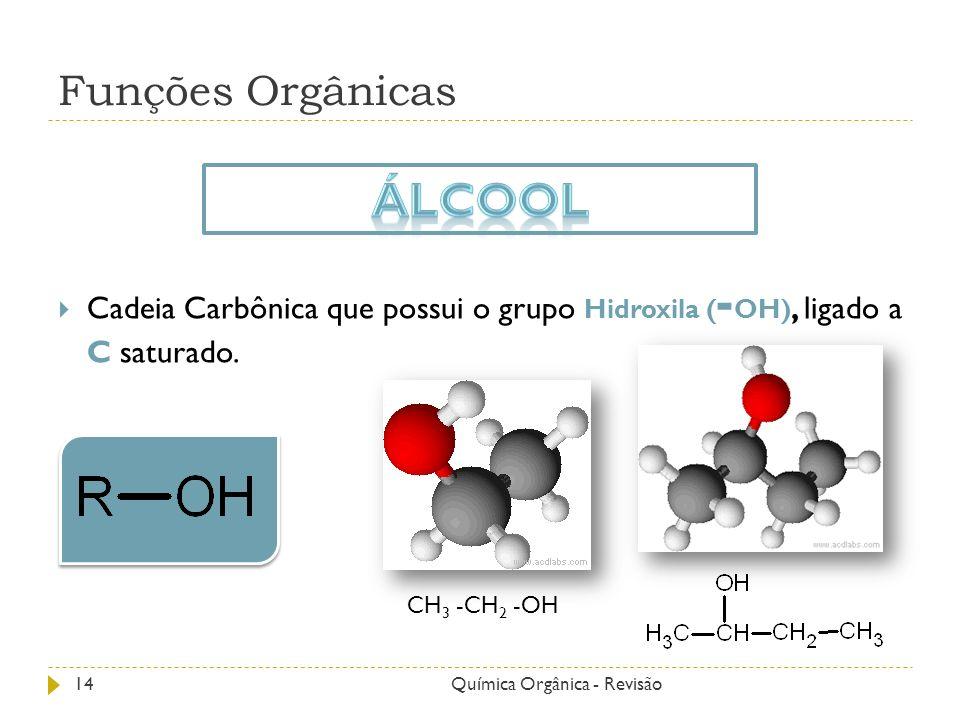 Funções Orgânicas Cadeia Carbônica que possui o grupo Hidroxila ( - OH), ligado a C saturado. CH 3 -CH 2 -OH 14Química Orgânica - Revisão