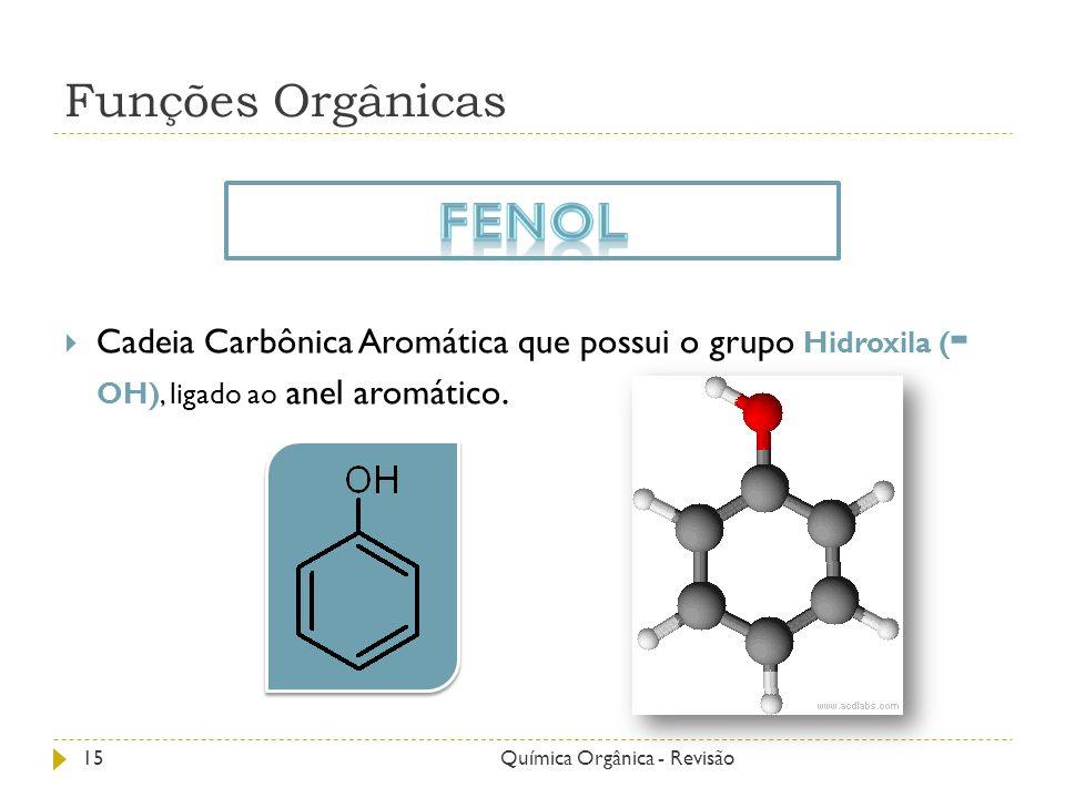 Funções Orgânicas Cadeia Carbônica Aromática que possui o grupo Hidroxila ( - OH), ligado ao anel aromático. 15Química Orgânica - Revisão
