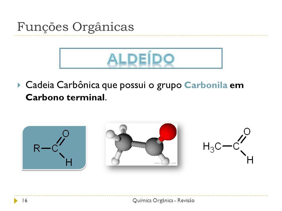 Funções Orgânicas Cadeia Carbônica que possui o grupo Carbonila em Carbono terminal. 16Química Orgânica - Revisão