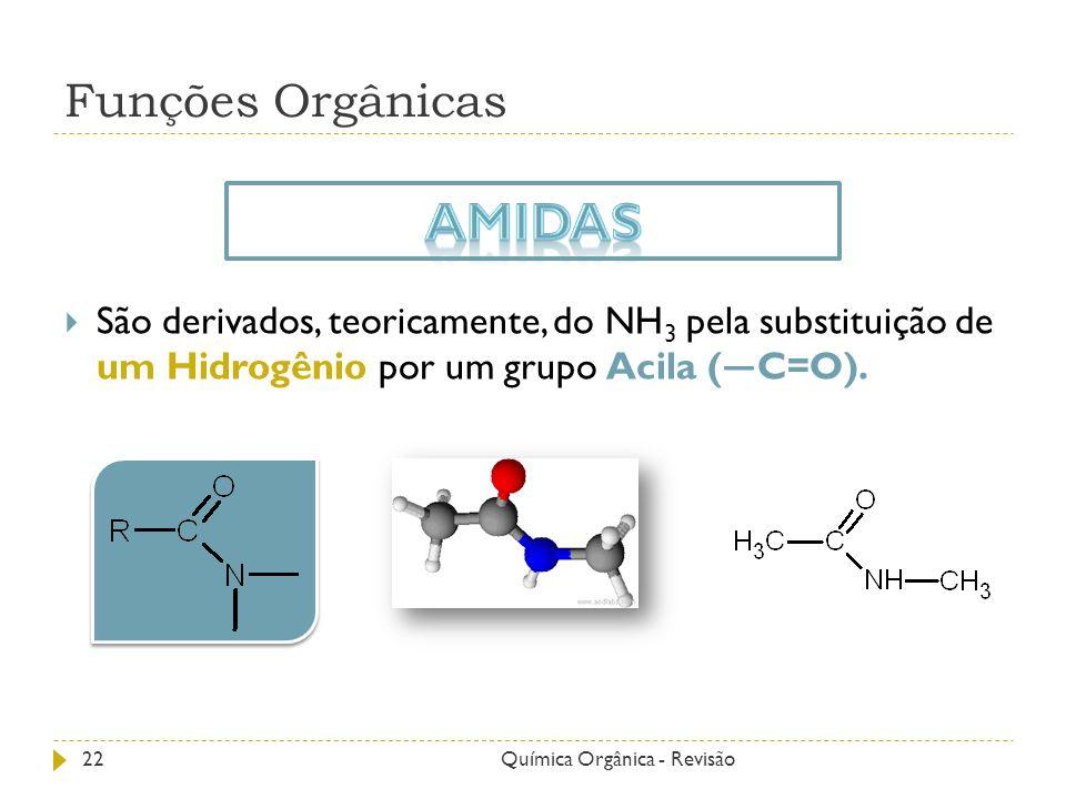 Funções Orgânicas São derivados, teoricamente, do NH 3 pela substituição de um Hidrogênio por um grupo Acila ( C=O). 22Química Orgânica - Revisão