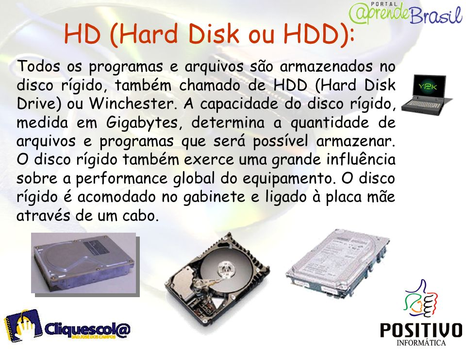 HD (Hard Disk ou HDD): Todos os programas e arquivos são armazenados no disco rígido, também chamado de HDD (Hard Disk Drive) ou Winchester. A capacid