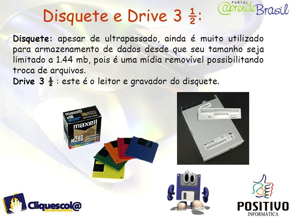 Disquete e Drive 3 ½: Disquete: apesar de ultrapassado, ainda é muito utilizado para armazenamento de dados desde que seu tamanho seja limitado a 1.44