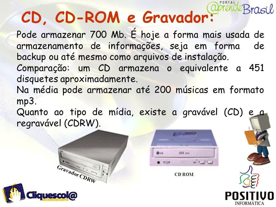 CD, CD-ROM e Gravador: Gravador CDRW CD ROM Pode armazenar 700 Mb. É hoje a forma mais usada de armazenamento de informações, seja em forma de backup