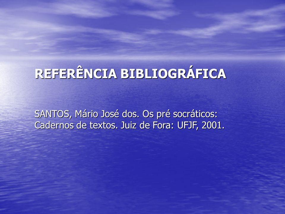 REFERÊNCIA BIBLIOGRÁFICA SANTOS, Mário José dos. Os pré socráticos: Cadernos de textos. Juiz de Fora: UFJF, 2001.