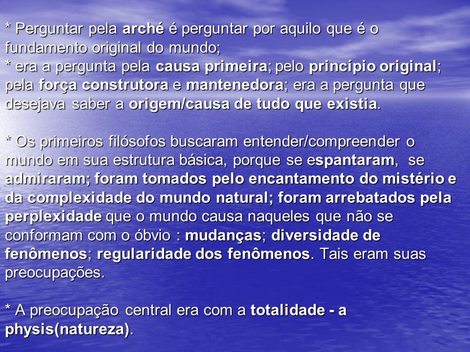 * Perguntar pela arché é perguntar por aquilo que é o fundamento original do mundo; * era a pergunta pela causa primeira; pelo princípio original; pel