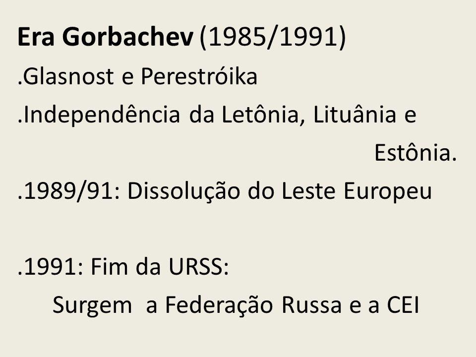 Era Gorbachev (1985/1991).Glasnost e Perestróika.Independência da Letônia, Lituânia e Estônia..1989/91: Dissolução do Leste Europeu.1991: Fim da URSS: