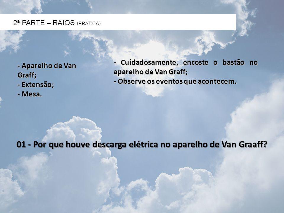 2ª PARTE – RAIOS (PRÁTICA) - Aparelho de Van Graff; - Extensão; - Mesa. - Cuidadosamente, encoste o bastão no aparelho de Van Graff; - Observe os even