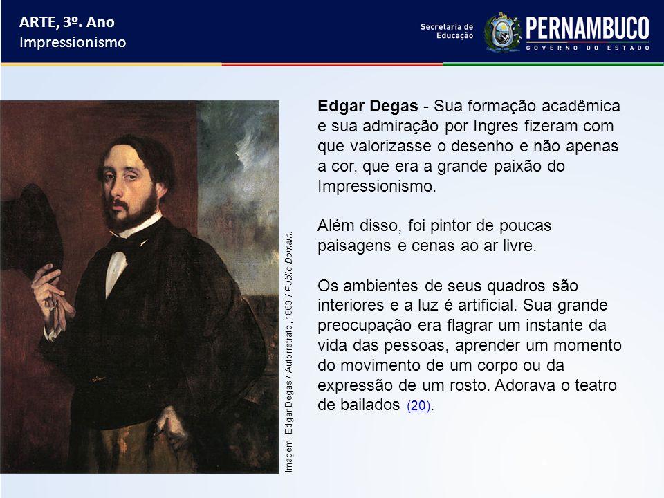 ARTE, 3º. Ano Impressionismo Edgar Degas - Sua formação acadêmica e sua admiração por Ingres fizeram com que valorizasse o desenho e não apenas a cor,