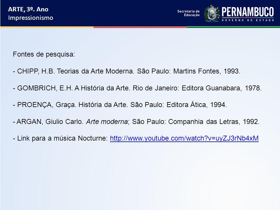 ARTE, 3º. Ano Impressionismo Fontes de pesquisa: - CHIPP, H.B. Teorias da Arte Moderna. São Paulo: Martins Fontes, 1993. - GOMBRICH, E.H. A História d