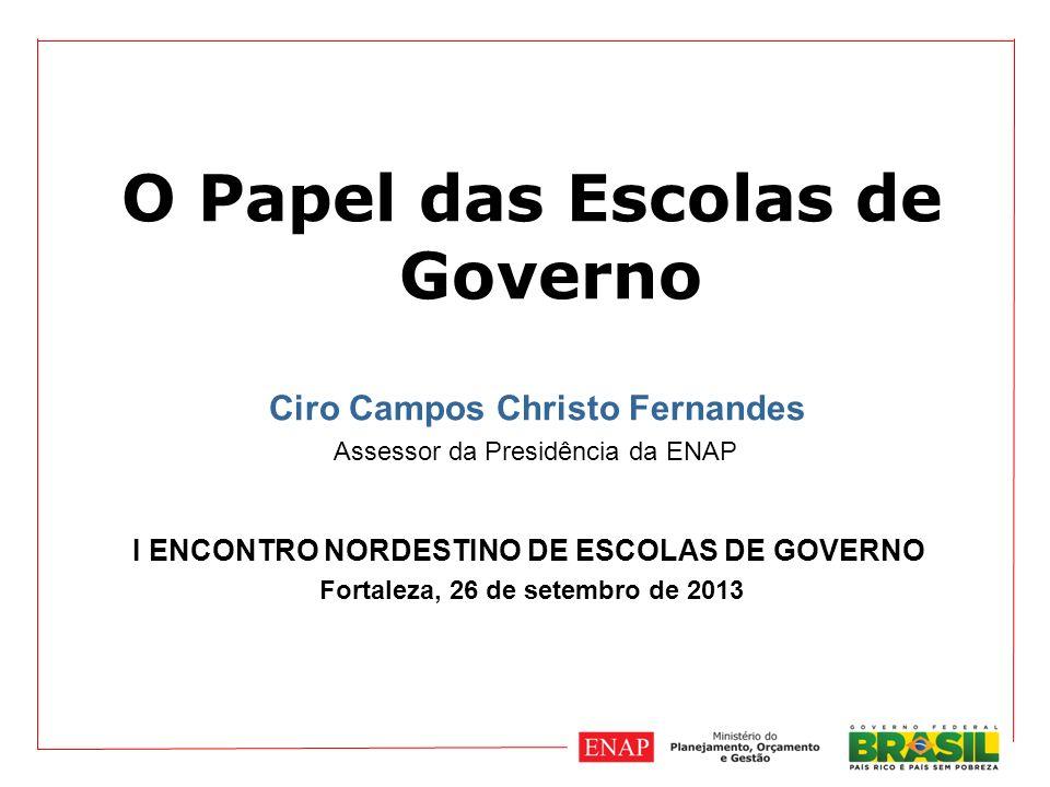 O Papel das Escolas de Governo Ciro Campos Christo Fernandes Assessor da Presidência da ENAP I ENCONTRO NORDESTINO DE ESCOLAS DE GOVERNO Fortaleza, 26 de setembro de 2013
