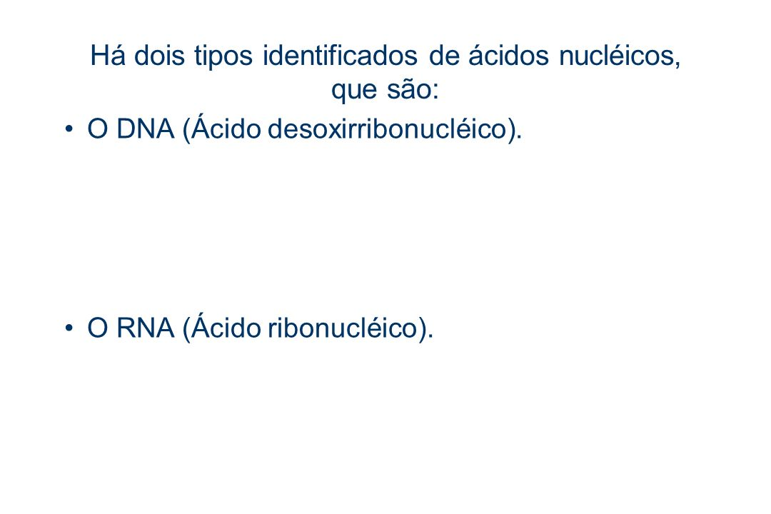 Há dois tipos identificados de ácidos nucléicos, que são: O DNA (Ácido desoxirribonucléico). O RNA (Ácido ribonucléico).