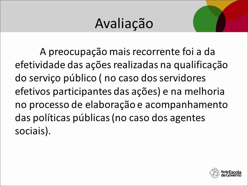 Avaliação A preocupação mais recorrente foi a da efetividade das ações realizadas na qualificação do serviço público ( no caso dos servidores efetivos