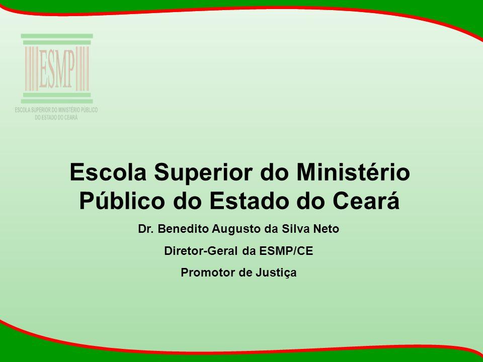Escola Superior do Ministério Público do Estado do Ceará Dr. Benedito Augusto da Silva Neto Diretor-Geral da ESMP/CE Promotor de Justiça