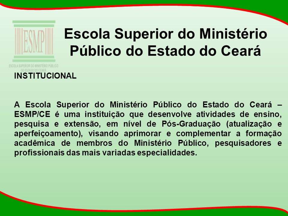 Escola Superior do Ministério Público do Estado do Ceará INSTITUCIONAL A Escola Superior do Ministério Público do Estado do Ceará – ESMP/CE é uma inst